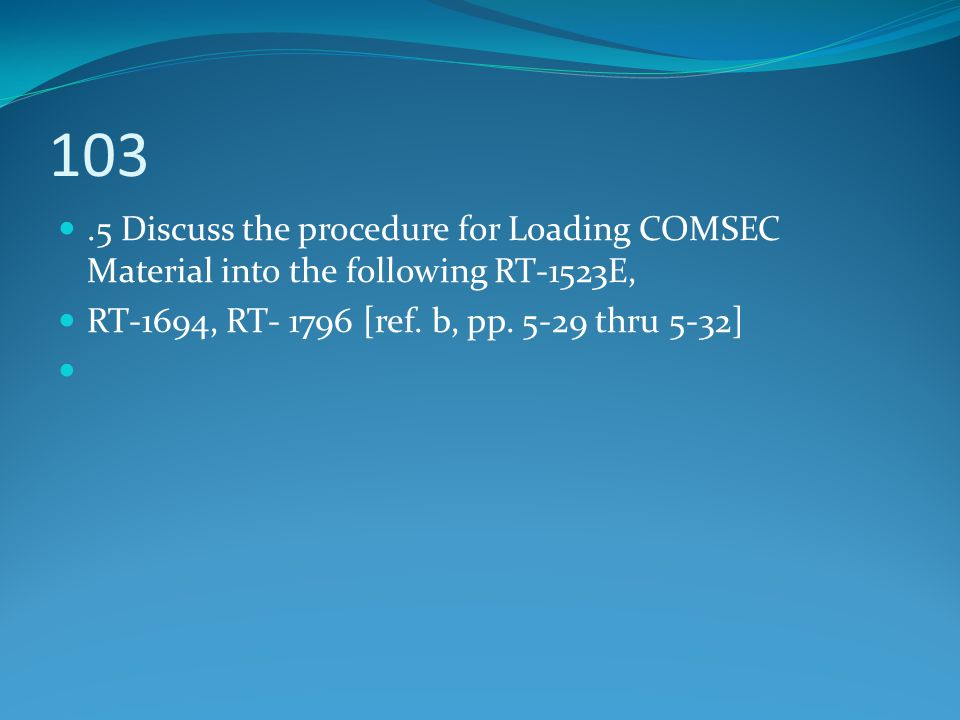 103 .5 Discuss the procedure for Loading COMSEC Material into the following RT-1523E, RT-1694, RT- 1796 [ref. b, pp. 5-29 thru 5-32]